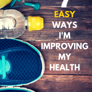 7 Easy Ways I Am Improving My Health
